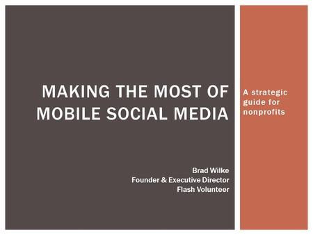 A strategic guide for nonprofits MAKING THE MOST OF MOBILE SOCIAL MEDIA Brad Wilke Founder & Executive Director Flash Volunteer.