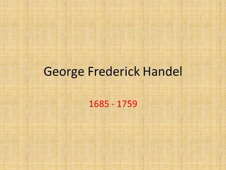 George Frederick Handel 1685 - 1759. Handel: Family History Born in Halle, Germany (one month before J.S Bach) Handel was not from a musical family –