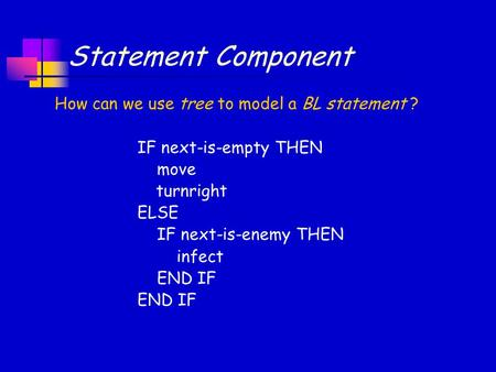 Statement Component IF next-is-empty THEN move turnright ELSE IF next-is-enemy THEN infect END IF How can we use tree to model a BL statement ?