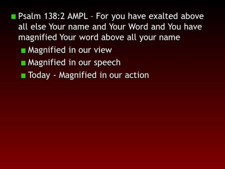Psalm 138:2 AMPL – For you have exalted above all else Your name and Your Word and You have magnified Your word above all your name Magnified in our view.