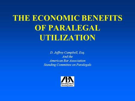 THE ECONOMIC BENEFITS OF PARALEGAL UTILIZATION D. Jeffrey Campbell, Esq. And the American Bar Association Standing Committee on Paralegals.