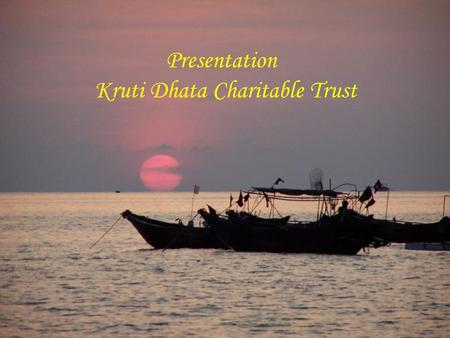 Presentation Kruti Dhata Charitable Trust. What is Kruti Dhata ? Kruti-Dhata is a Non-profit Charitable Corporation, registered with the US Federal Government,