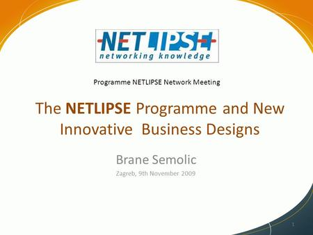 The NETLIPSE Programme and New Innovative Business Designs Brane Semolic Zagreb, 9th November 2009 1 Programme NETLIPSE Network Meeting.