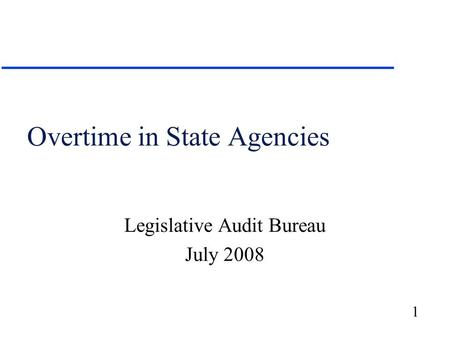 1 Overtime in State Agencies Legislative Audit Bureau July 2008.