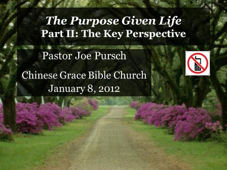 The Purpose Given Life Part II: The Key Perspective Pastor Joe Pursch Chinese Grace Bible Church January 8, 2012.