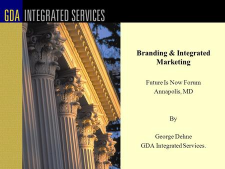 Branding & Integrated Marketing Future Is Now Forum Annapolis, MD By George Dehne GDA Integrated Services.