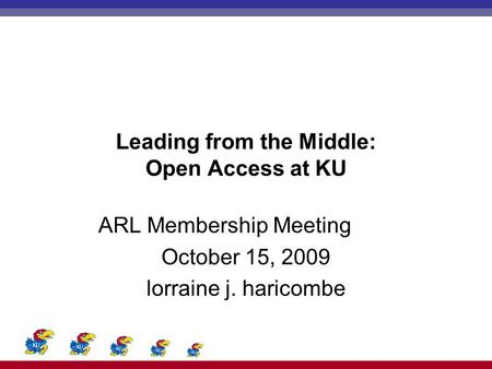 Leading from the Middle: Open Access at KU ARL Membership Meeting October 15, 2009 lorraine j. haricombe.