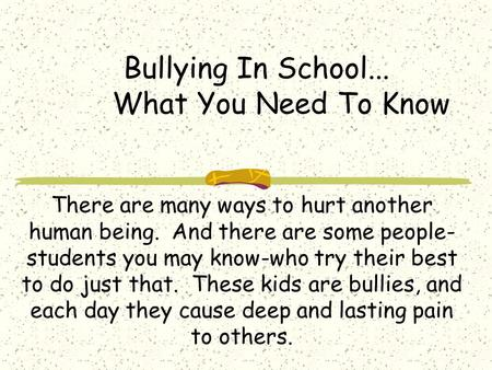Bullying In School... What You Need To Know There are many ways to hurt another human being. And there are some people- students you may know-who try their.