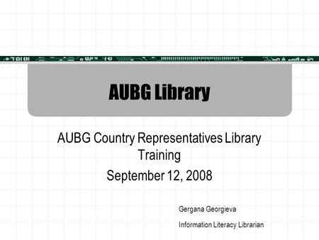 AUBG Library AUBG Country Representatives Library Training September 12, 2008 Gergana Georgieva Information Literacy Librarian.