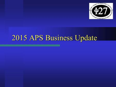 2015 APS Business Update. APS Election Results - 2015  Vice President (President-Elect) – Beginning May 2015 Mark L. Batshaw – Children's National Health.