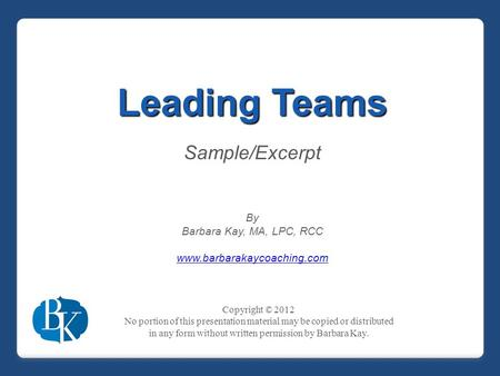 Leading Teams Sample/Excerpt By Barbara Kay, MA, LPC, RCC www.barbarakaycoaching.com Copyright © 2012 No portion of this presentation material may be copied.