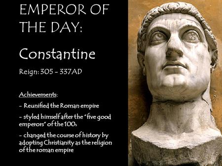 "EMPEROR OF THE DAY: Constantine Reign: 305 - 337AD Achievements: - Reunified the Roman empire - styled himself after the ""five good emperors"" of the 100."