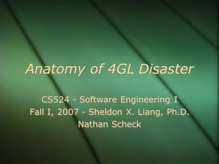 Anatomy of 4GL Disaster CS524 - Software Engineering I Fall I, 2007 - Sheldon X. Liang, Ph.D. Nathan Scheck CS524 - Software Engineering I Fall I, 2007.