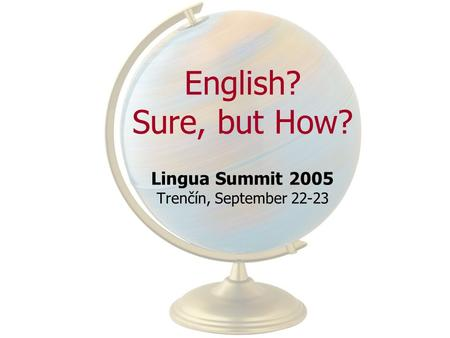 English? Sure, but How? Lingua Summit 2005 Trenčín, September 22-23.