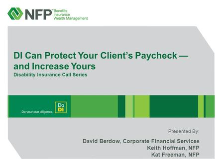 DI Can Protect Your Client's Paycheck — and Increase Yours Disability Insurance Call Series David Berdow, Corporate Financial Services Keith Hoffman, NFP.