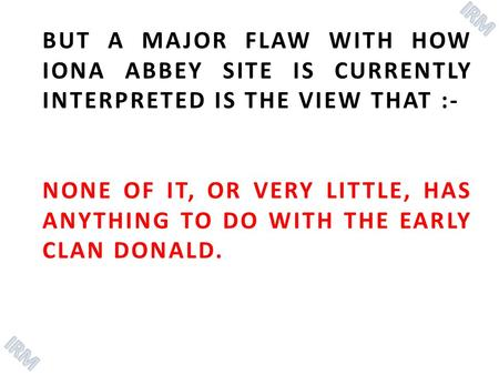 BUT A MAJOR FLAW WITH HOW IONA ABBEY SITE IS CURRENTLY INTERPRETED IS THE VIEW THAT :- NONE OF IT, OR VERY LITTLE, HAS ANYTHING TO DO WITH THE EARLY CLAN.