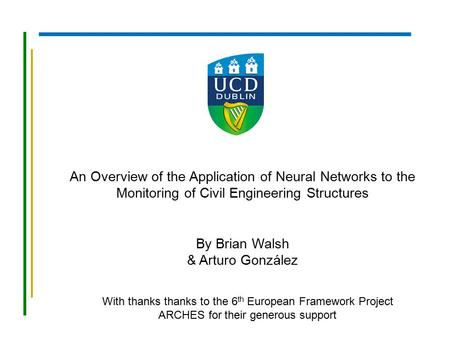 An Overview of the Application of Neural Networks to the Monitoring of Civil Engineering Structures By Brian Walsh & Arturo González With thanks thanks.