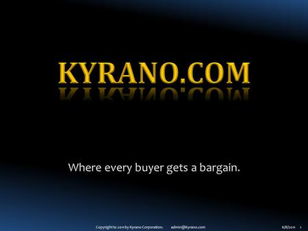 Copyright to 2011 by Kyrano Corporation. 1 Where every buyer gets a bargain.