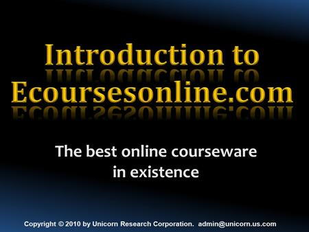 The best online courseware in existence Copyright © 2010 by Unicorn Research Corporation.