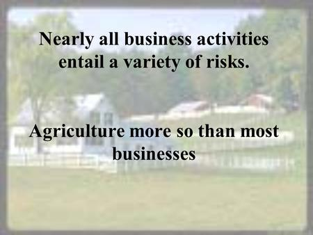 Nearly all business activities entail a variety of risks. Agriculture more so than most businesses.