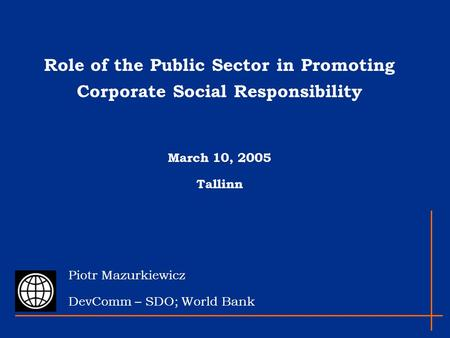 Role of the Public Sector in Promoting Corporate Social Responsibility March 10, 2005 Tallinn Piotr Mazurkiewicz DevComm – SDO; World Bank.
