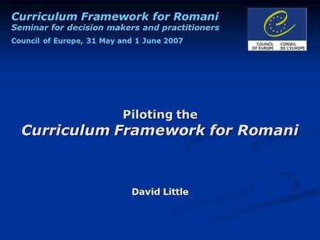 Curriculum Framework for Romani Seminar for decision makers and practitioners Council of Europe, 31 May and 1 June 2007 Piloting the Curriculum Framework.