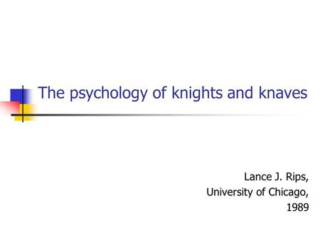 The psychology of knights and knaves Lance J. Rips, University of Chicago, 1989.