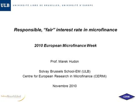 "Responsible, ""fair"" interest rate in microfinance 2010 European Microfinance Week Prof. Marek Hudon Solvay Brussels School-EM (ULB) Centre for European."
