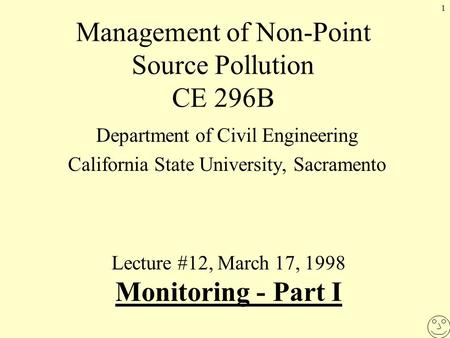 1 Management of Non-Point Source Pollution CE 296B Department of Civil Engineering California State University, Sacramento Lecture #12, March 17, 1998.