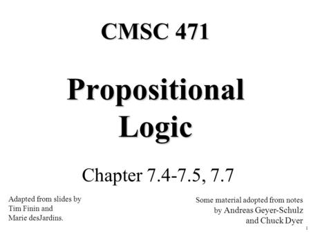 1 Propositional Logic Chapter 7.4-7.5, 7.7 CMSC 471 Adapted from slides by Tim Finin and Marie desJardins. Some material adopted from notes by Andreas.