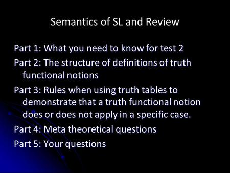Semantics of SL and Review Part 1: What you need to know for test 2 Part 2: The structure of definitions of truth functional notions Part 3: Rules when.