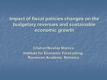 Impact of fiscal policies changes on the budgetary revenues and sustainable economic growth Cristian Nicolae Stanica Institute for Economic Forecasting,