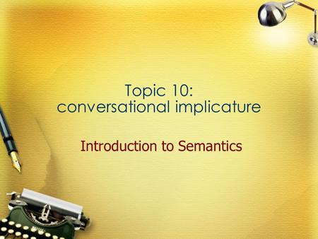 Topic 10: conversational implicature Introduction to Semantics.