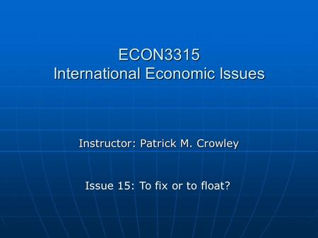 ECON3315 International Economic Issues Instructor: Patrick M. Crowley Issue 15: To fix or to float?