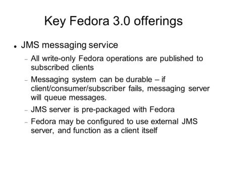 JMS messaging service  All write-only Fedora operations are published to subscribed clients  Messaging system can be durable – if client/consumer/subscriber.