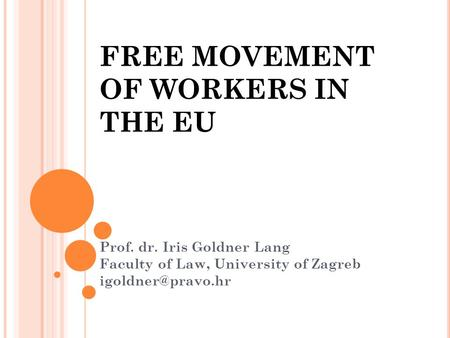 FREE MOVEMENT OF WORKERS IN THE EU Prof. dr. Iris Goldner Lang Faculty of Law, University of Zagreb