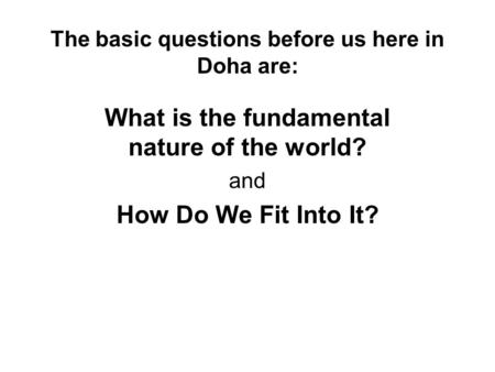 The basic questions before us here in Doha are: What is the fundamental nature of the world? and How Do We Fit Into It?