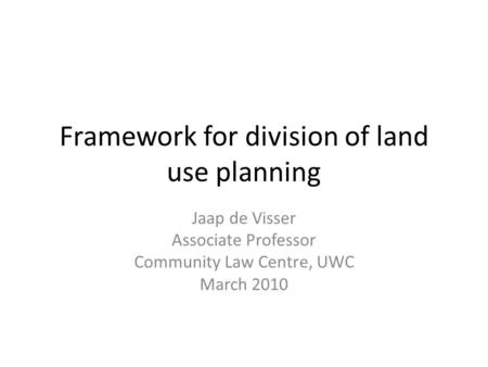 Framework for division of land use planning Jaap de Visser Associate Professor Community Law Centre, UWC March 2010.