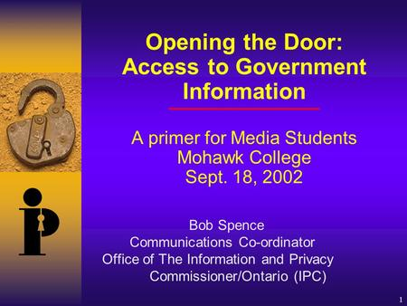 1 Opening the Door: Access to Government Information A primer for Media Students Mohawk College Sept. 18, 2002 Bob Spence Communications Co-ordinator Office.
