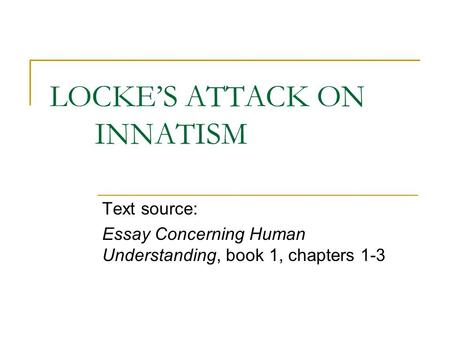 LOCKE'S ATTACK ON INNATISM Text source: Essay Concerning Human Understanding, book 1, chapters 1-3.