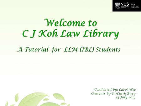A Tutorial for LLM (IBL) Students Welcome to C J Koh Law Library Conducted by: Carol Wee Contents by Su-Lin & Bissy 14 July 2014.