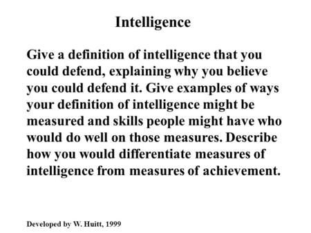 Intelligence Give a definition of intelligence that you could defend, explaining why you believe you could defend it. Give examples of ways your definition.