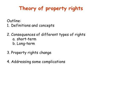 Theory of property rights Outline: 1.Definitions and concepts 2.Consequences of different types of rights a.short-term b.Long-term 3.Property rights change.