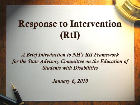 Response to Intervention (RtI) A Brief Introduction to NH ' s RtI Framework for the State Advisory Committee on the Education of Students with Disabilities.