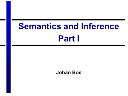 Semantics and Inference Part I Johan Bos. Overview of this lecture Inferences on the sentence level –Entailment –Paraphrase –Contradiction Using logic.