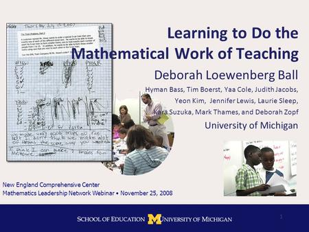 1 Learning to Do the Mathematical Work of Teaching Deborah Loewenberg Ball Hyman Bass, Tim Boerst, Yaa Cole, Judith Jacobs, Yeon Kim, Jennifer Lewis, Laurie.