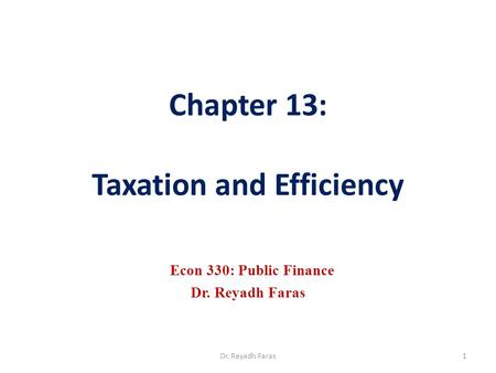 Chapter 13: Taxation and Efficiency Econ 330: Public Finance Dr. Reyadh Faras 1Dr. Reyadh Faras.