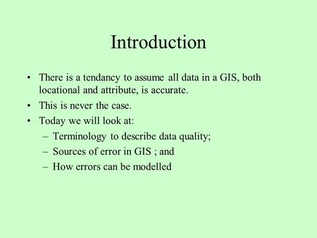 Introduction There is a tendancy to assume all data in a GIS, both locational and attribute, is accurate. This is never the case. Today we will look at: