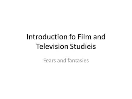 Introduction fo Film and Television Studieis Fears and fantasies.