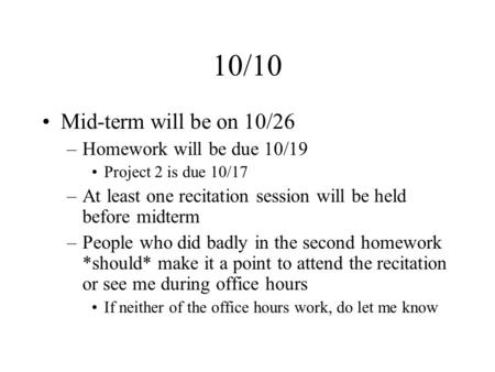 10/10 Mid-term will be on 10/26 –Homework will be due 10/19 Project 2 is due 10/17 –At least one recitation session will be held before midterm –People.